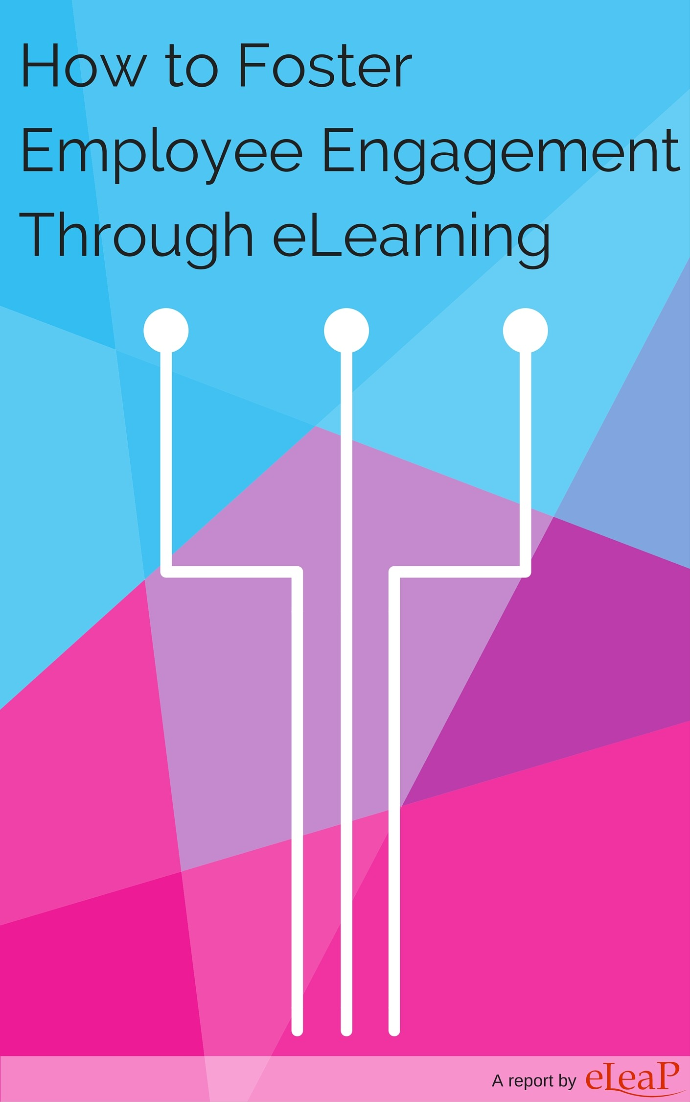 Report cover for How to Foster Employee Engagement Through eLearning. Abstract color background. Title at top. Below title are three nodes connected to three lines, in white.